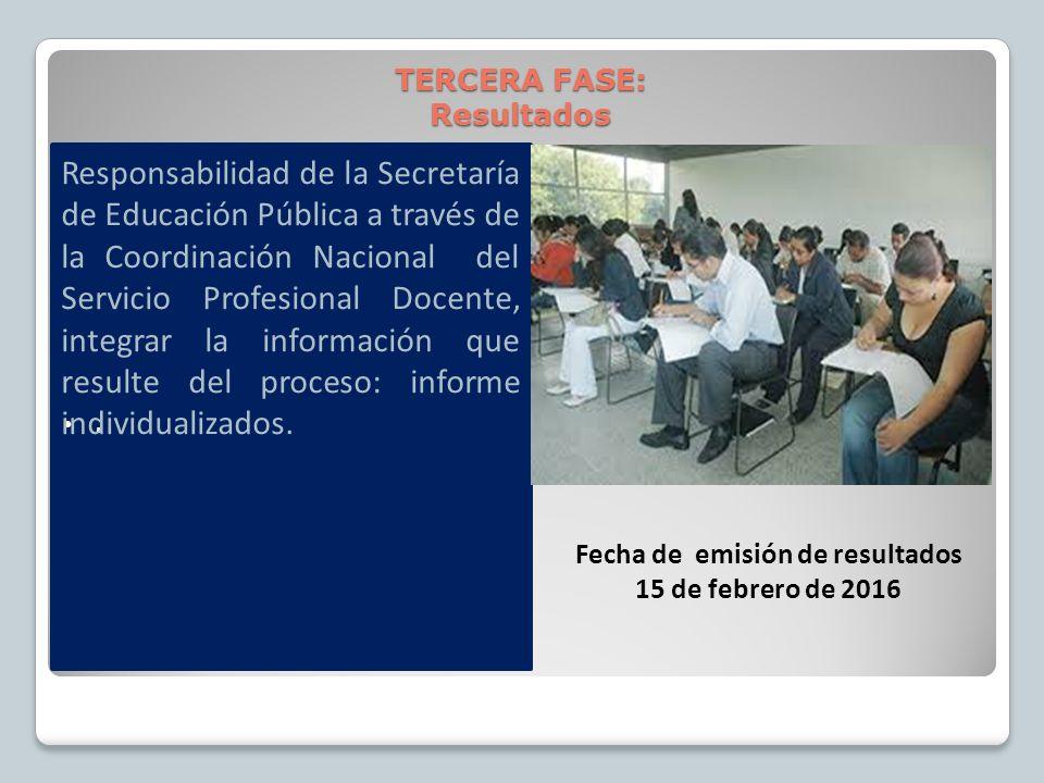 . TERCERA FASE: Resultados Fecha de emisión de resultados 15 de febrero de 2016 Responsabilidad de la Secretaría de Educación Pública a través de la Coordinación Nacional del Servicio Profesional Docente, integrar la información que resulte del proceso: informe individualizados.