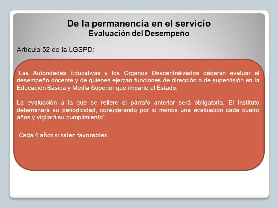 De la permanencia en el servicio Evaluación del Desempeño Artículo 52 de la LGSPD: Las Autoridades Educativas y los Órganos Descentralizados deberán evaluar el desempeño docente y de quienes ejerzan funciones de dirección o de supervisión en la Educación Básica y Media Superior que imparte el Estado.