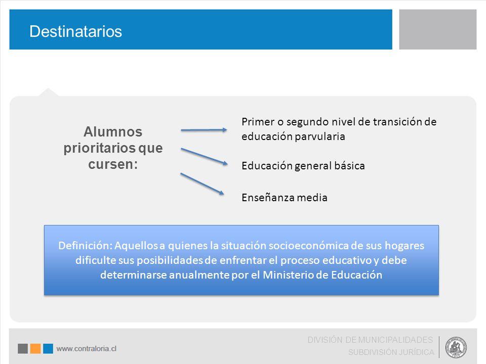 Alumnos prioritarios que cursen: Destinatarios DIVISIÓN DE MUNICIPALIDADES SUBDIVISIÓN JURÍDICA Primer o segundo nivel de transición de educación parv