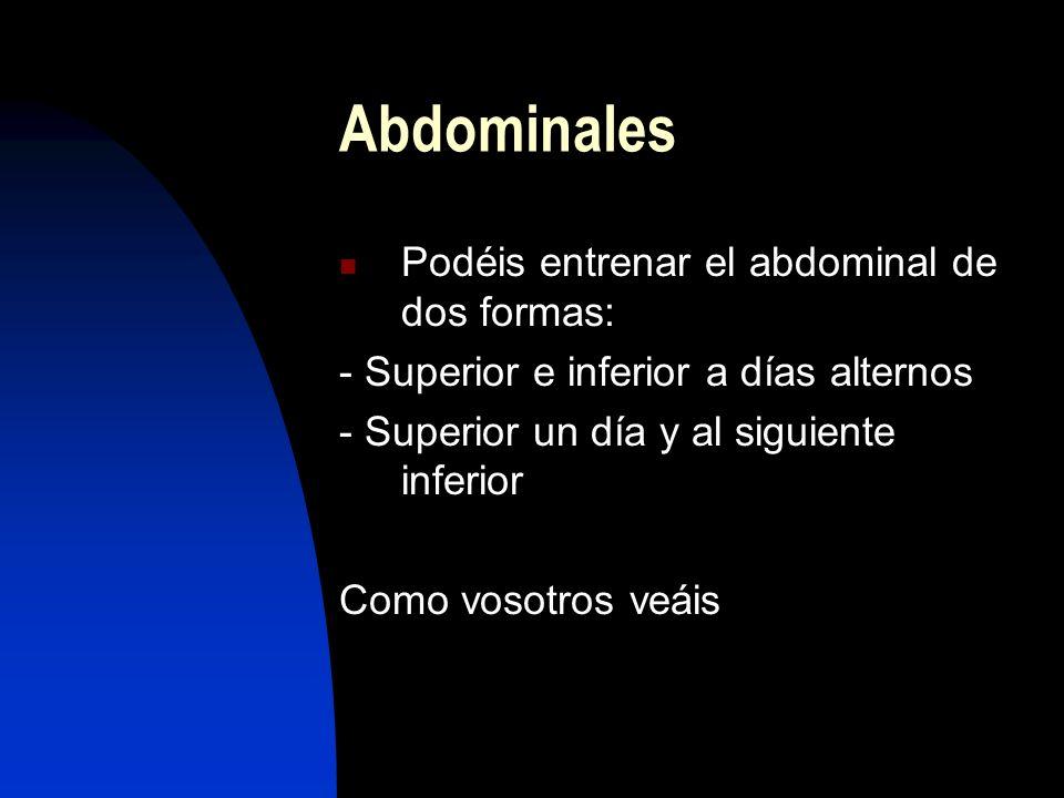 Abdominales Podéis entrenar el abdominal de dos formas: - Superior e inferior a días alternos - Superior un día y al siguiente inferior Como vosotros veáis