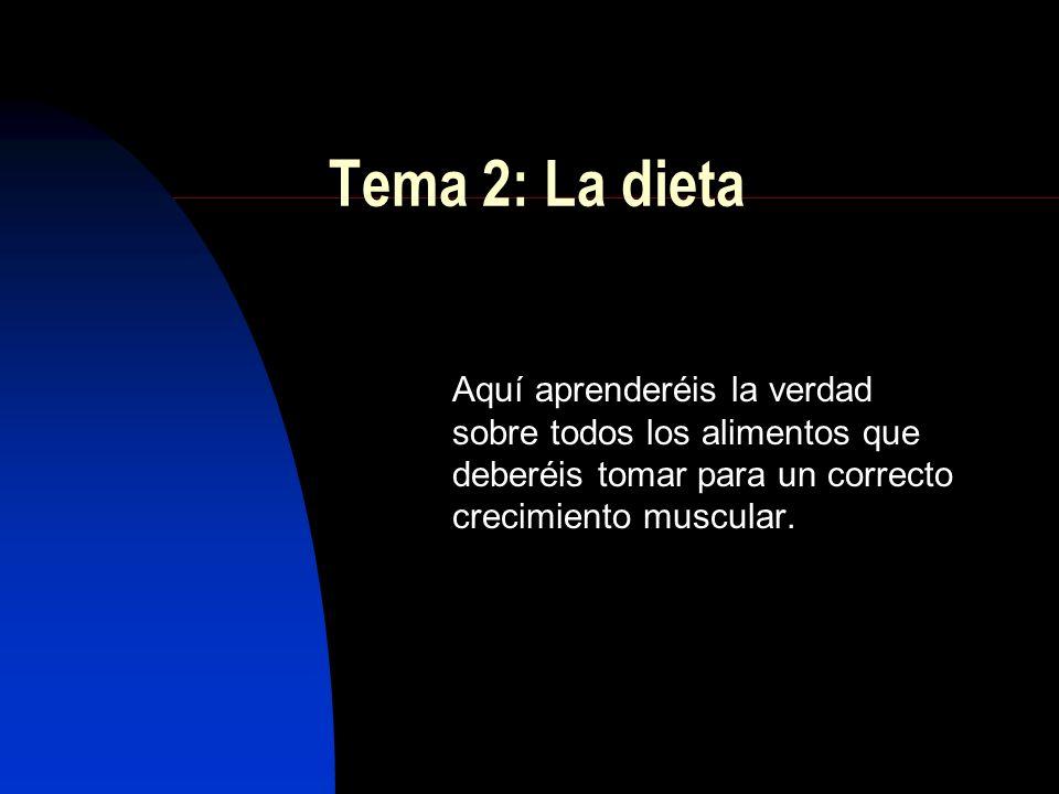 Tema 2: La dieta Aquí aprenderéis la verdad sobre todos los alimentos que deberéis tomar para un correcto crecimiento muscular.