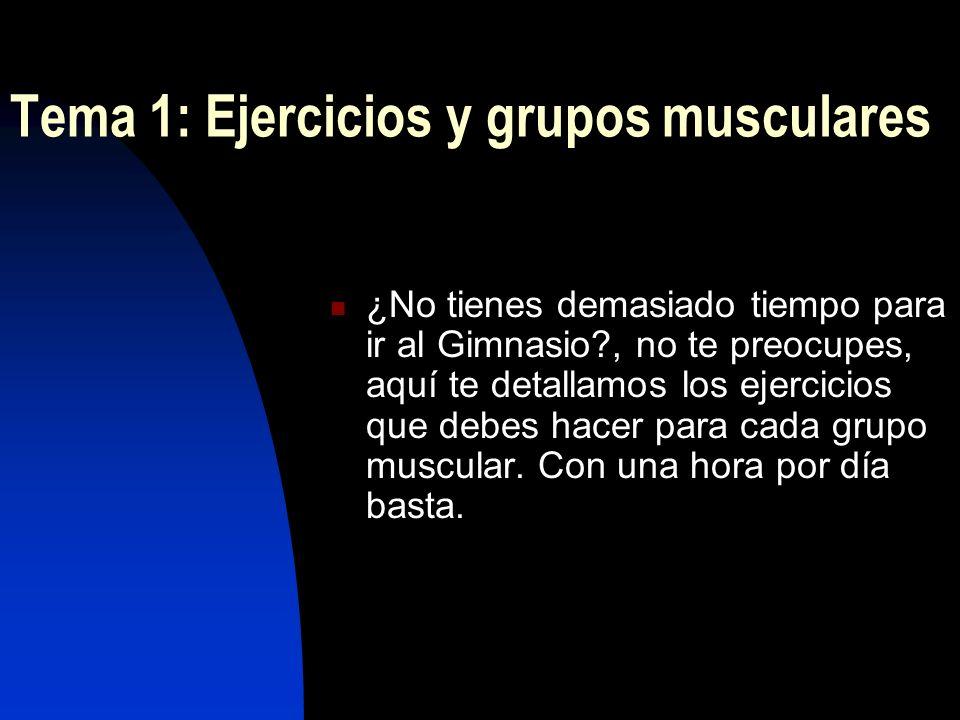 Tema 1: Ejercicios y grupos musculares ¿No tienes demasiado tiempo para ir al Gimnasio?, no te preocupes, aquí te detallamos los ejercicios que debes hacer para cada grupo muscular.