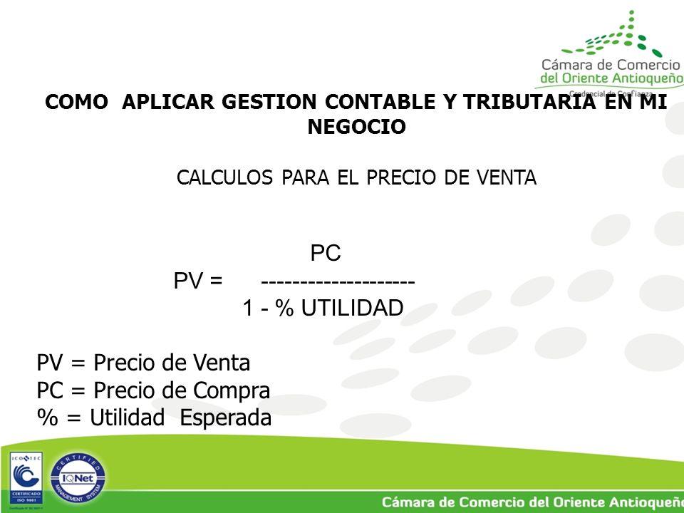 COMO APLICAR GESTION CONTABLE Y TRIBUTARIA EN MI NEGOCIO CALCULOS PARA EL PRECIO DE VENTA PC PV = -------------------- 1 - % UTILIDAD PV = Precio de Venta PC = Precio de Compra % = Utilidad Esperada