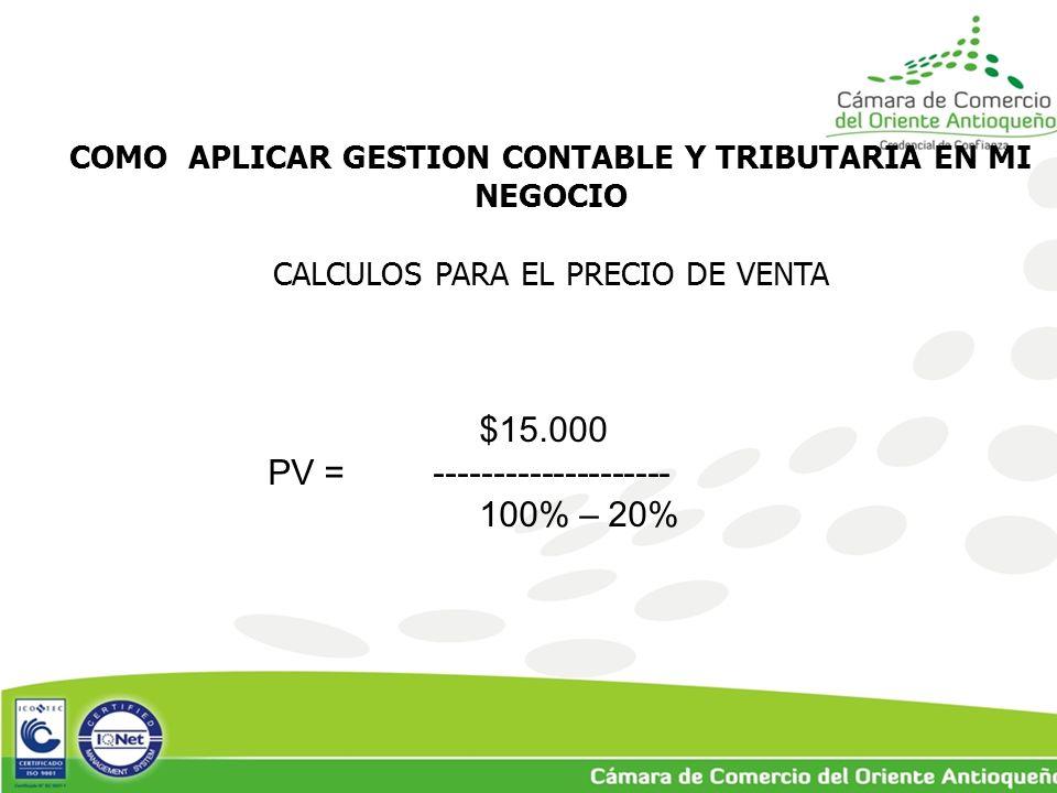 COMO APLICAR GESTION CONTABLE Y TRIBUTARIA EN MI NEGOCIO CALCULOS PARA EL PRECIO DE VENTA $15.000 PV = -------------------- 100% – 20%