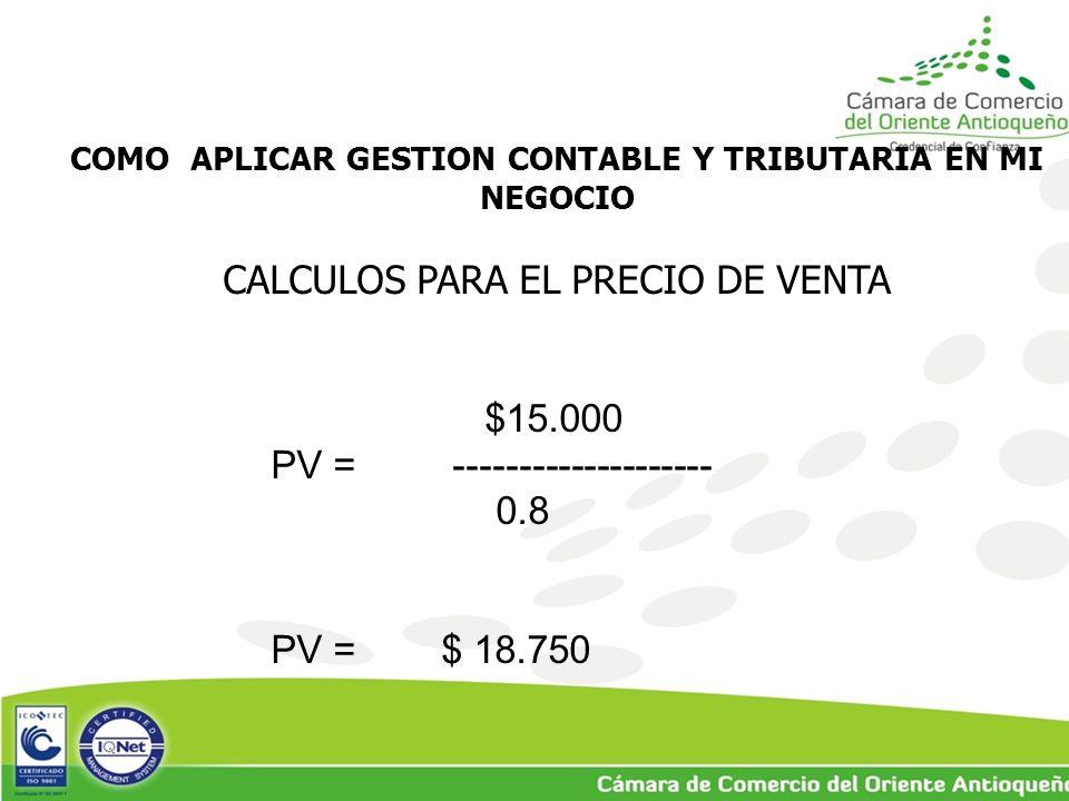 COMO APLICAR GESTION CONTABLE Y TRIBUTARIA EN MI NEGOCIO CALCULOS PARA EL PRECIO DE VENTA $15.000 PV = -------------------- 0.8 PV = $ 18.750