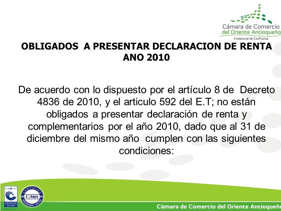 OBLIGADOS A PRESENTAR DECLARACION DE RENTA ANO 2010 De acuerdo con lo dispuesto por el artículo 8 de Decreto 4836 de 2010, y el articulo 592 del E.T; no están obligados a presentar declaración de renta y complementarios por el año 2010, dado que al 31 de diciembre del mismo año cumplen con las siguientes condiciones: