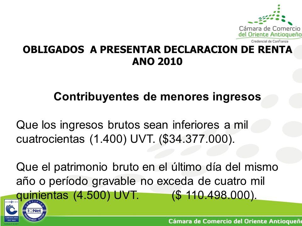 OBLIGADOS A PRESENTAR DECLARACION DE RENTA ANO 2010 Contribuyentes de menores ingresos Que los ingresos brutos sean inferiores a mil cuatrocientas (1.400) UVT.