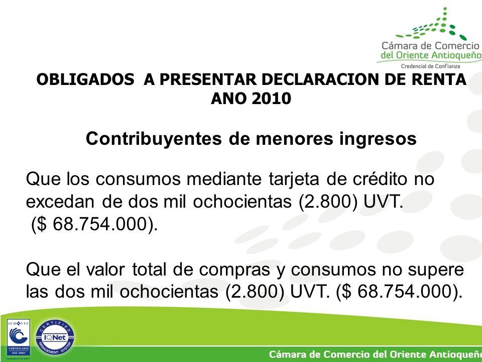 OBLIGADOS A PRESENTAR DECLARACION DE RENTA ANO 2010 Contribuyentes de menores ingresos Que los consumos mediante tarjeta de crédito no excedan de dos mil ochocientas (2.800) UVT.