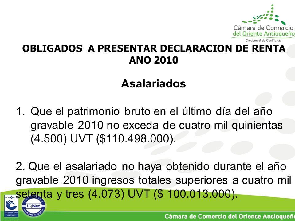 OBLIGADOS A PRESENTAR DECLARACION DE RENTA ANO 2010 Asalariados 1.Que el patrimonio bruto en el último día del año gravable 2010 no exceda de cuatro mil quinientas (4.500) UVT ($110.498.000).
