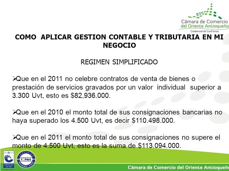 COMO APLICAR GESTION CONTABLE Y TRIBUTARIA EN MI NEGOCIO REGIMEN SIMPLIFICADO  Que en el 2011 no celebre contratos de venta de bienes o prestación de servicios gravados por un valor individual superior a 3.300 Uvt, esto es $82,936.000.