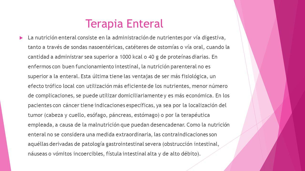Terapia Enteral  La nutrición enteral consiste en la administración de nutrientes por vía digestiva, tanto a través de sondas nasoentéricas, catéteres de ostomías o vía oral, cuando la cantidad a administrar sea superior a 1000 kcal o 40 g de proteínas diarias.