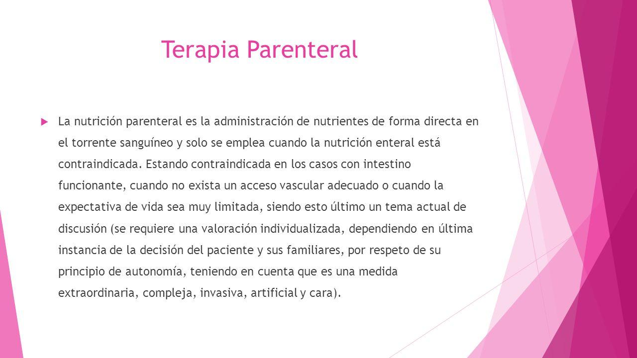 Terapia Parenteral  La nutrición parenteral es la administración de nutrientes de forma directa en el torrente sanguíneo y solo se emplea cuando la nutrición enteral está contraindicada.