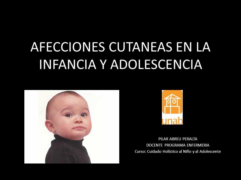 AFECCIONES CUTANEAS EN LA INFANCIA Y ADOLESCENCIA PILAR ABREU PERALTA DOCENTE PROGRAMA ENFERMERIA Curso: Cuidado Holístico al Niño y al Adolescente