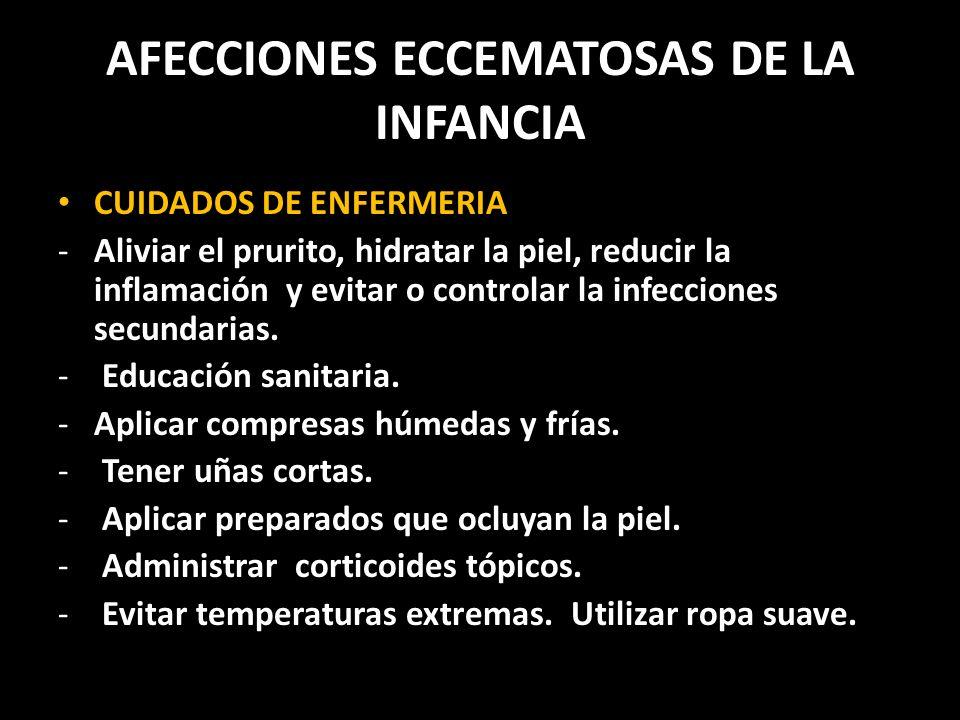AFECCIONES ECCEMATOSAS DE LA INFANCIA CUIDADOS DE ENFERMERIA -Aliviar el prurito, hidratar la piel, reducir la inflamación y evitar o controlar la infecciones secundarias.
