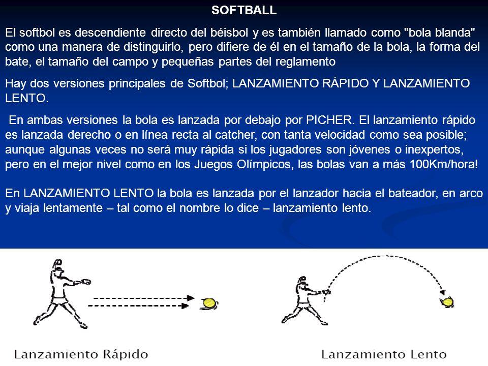 SOFTBALL El softbol es descendiente directo del béisbol y es también llamado como bola blanda como una manera de distinguirlo, pero difiere de él en el tamaño de la bola, la forma del bate, el tamaño del campo y pequeñas partes del reglamento Hay dos versiones principales de Softbol; LANZAMIENTO RÁPIDO Y LANZAMIENTO LENTO.