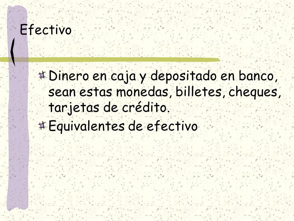 Efectivo Dinero en caja y depositado en banco, sean estas monedas, billetes, cheques, tarjetas de crédito.