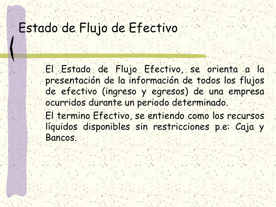 Estado de Flujo de Efectivo El Estado de Flujo Efectivo, se orienta a la presentación de la información de todos los flujos de efectivo (ingreso y egresos) de una empresa ocurridos durante un periodo determinado.