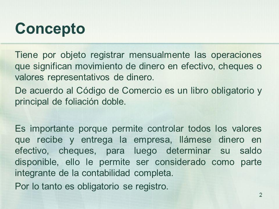 Concepto Tiene por objeto registrar mensualmente las operaciones que significan movimiento de dinero en efectivo, cheques o valores representativos de dinero.