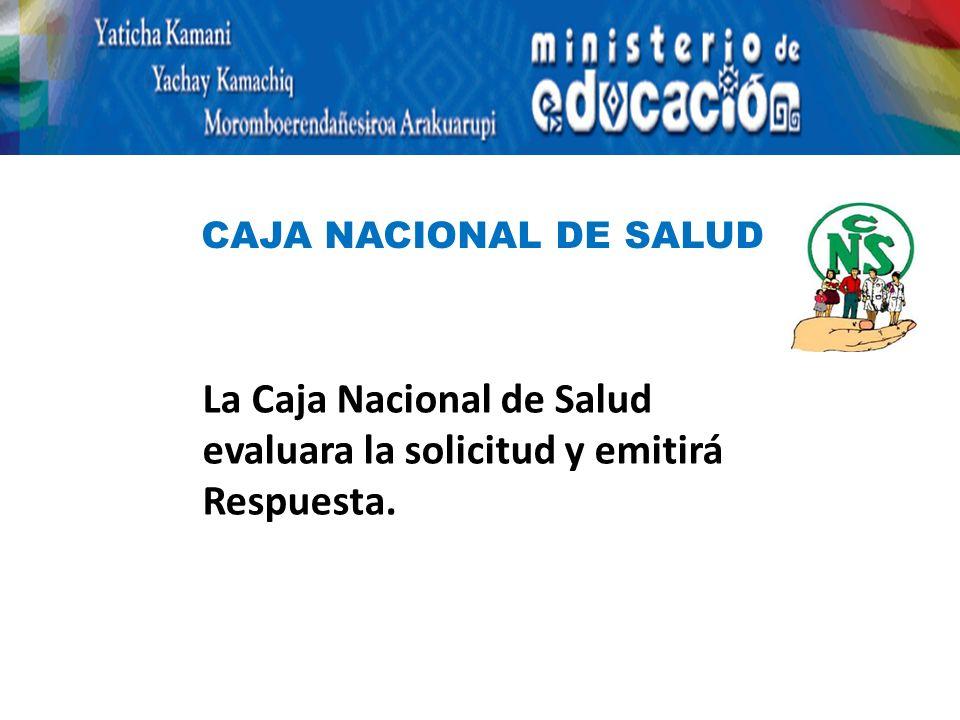 La Caja Nacional de Salud evaluara la solicitud y emitirá Respuesta. CAJA NACIONAL DE SALUD