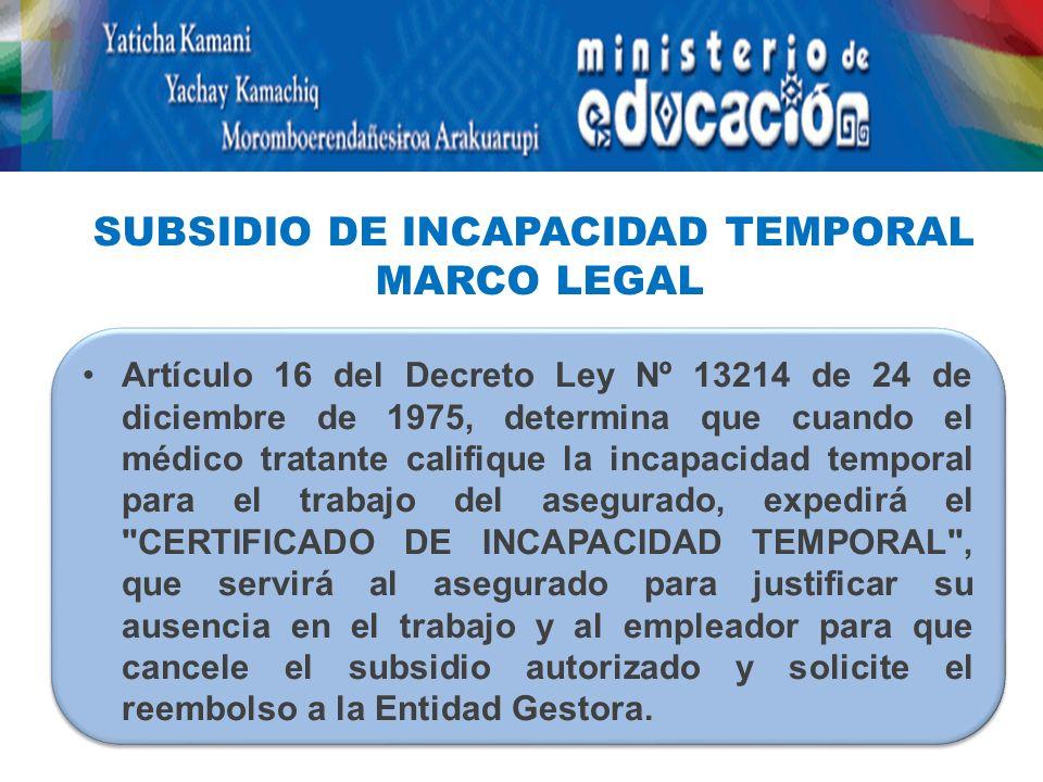 Artículo 16 del Decreto Ley Nº 13214 de 24 de diciembre de 1975, determina que cuando el médico tratante califique la incapacidad temporal para el trabajo del asegurado, expedirá el CERTIFICADO DE INCAPACIDAD TEMPORAL , que servirá al asegurado para justificar su ausencia en el trabajo y al empleador para que cancele el subsidio autorizado y solicite el reembolso a la Entidad Gestora.