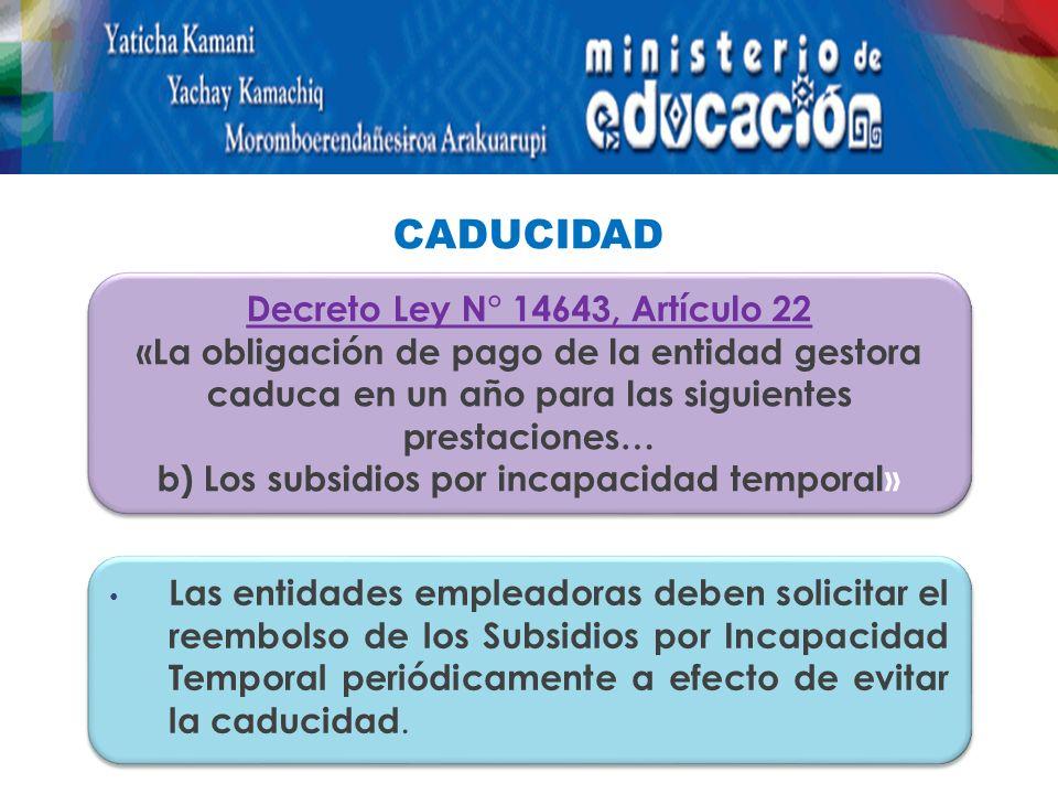 CADUCIDAD Las entidades empleadoras deben solicitar el reembolso de los Subsidios por Incapacidad Temporal periódicamente a efecto de evitar la caducidad.