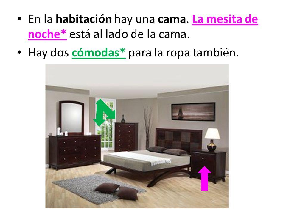 En la habitación hay una cama. La mesita de noche* está al lado de la cama. Hay dos cómodas* para la ropa también.
