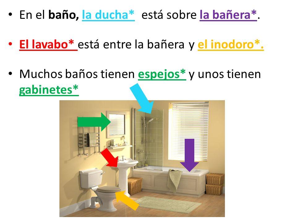 En el baño, la ducha* El lavabo* está entre la bañera Muchos baños tienen espejos* y unos tienen gabinetes* está sobre la bañera*. y el inodoro*.