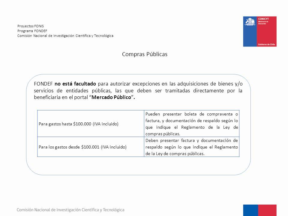 Compras Públicas Proyectos FONIS Programa FONDEF Comisión Nacional de Investigación Científica y Tecnológica FONDEF no está facultado para autorizar excepciones en las adquisiciones de bienes y/o servicios de entidades públicas, las que deben ser tramitadas directamente por la beneficiaria en el portal Mercado Público .
