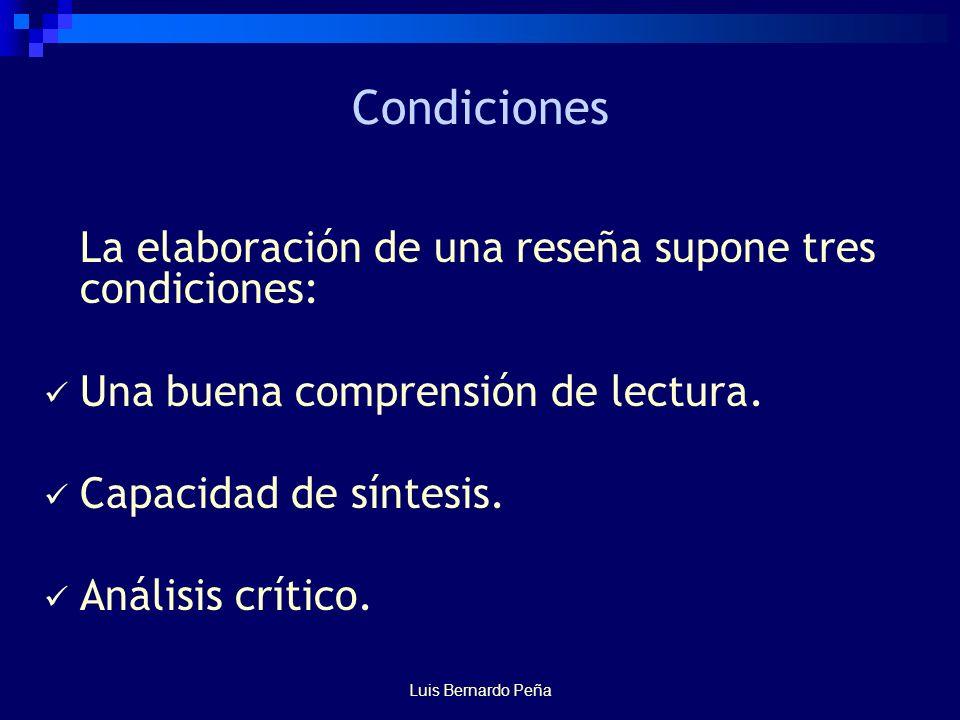Luis Bernardo Peña Condiciones La elaboración de una reseña supone tres condiciones: Una buena comprensión de lectura.