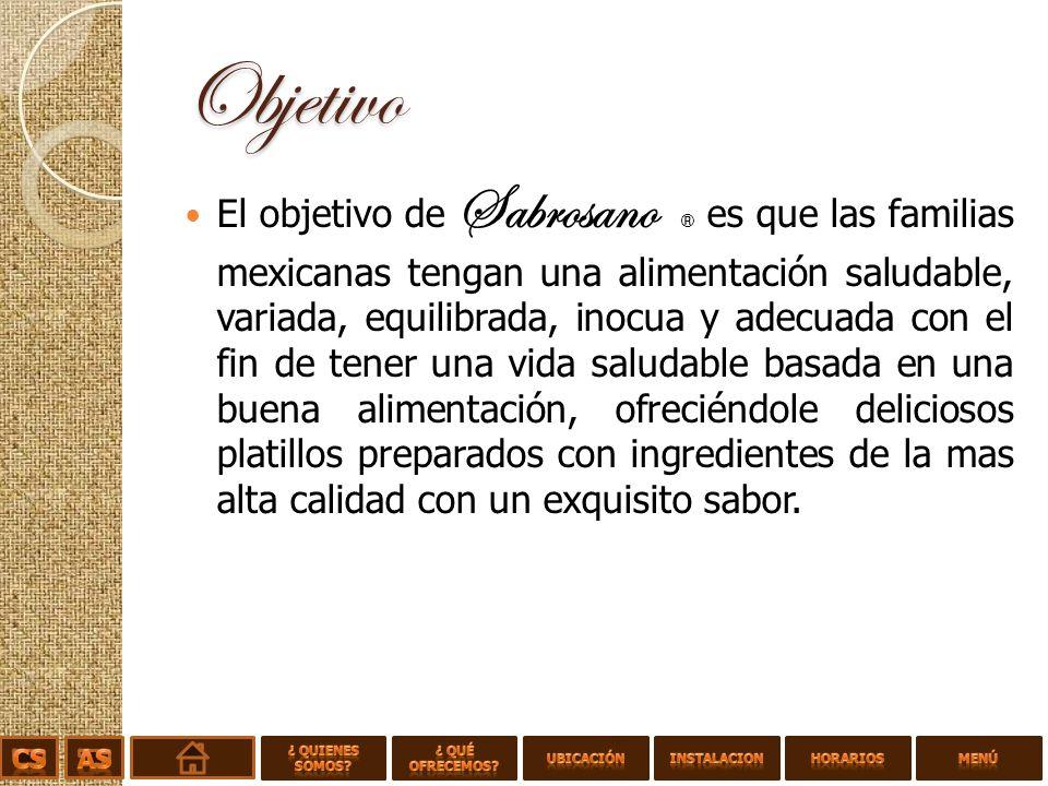 Objetivo El objetivo de Sabrosano ® es que las familias mexicanas tengan una alimentación saludable, variada, equilibrada, inocua y adecuada con el fin de tener una vida saludable basada en una buena alimentación, ofreciéndole deliciosos platillos preparados con ingredientes de la mas alta calidad con un exquisito sabor.