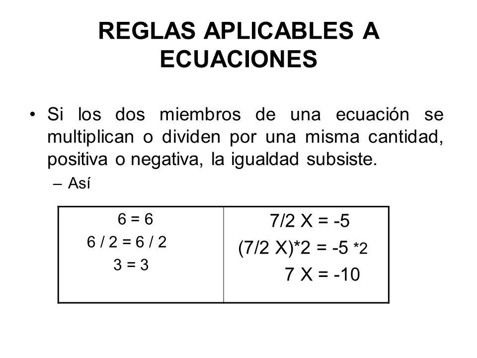 REGLAS APLICABLES A ECUACIONES Si los dos miembros de una ecuación se elevan a una misma potencia o si a los dos miembros se extrae una misma raíz, la igualdad subsiste 3 = 3 3 2 = 3 2 9 = 9 X 1/2 = 15 (X 1/2 ) 2 = (15) 2 X = 225
