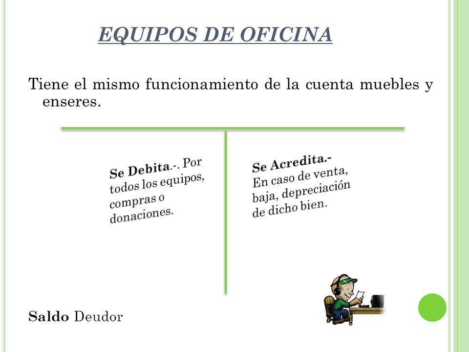 EQUIPOS DE OFICINA Tiene el mismo funcionamiento de la cuenta muebles y enseres. Saldo Deudor G