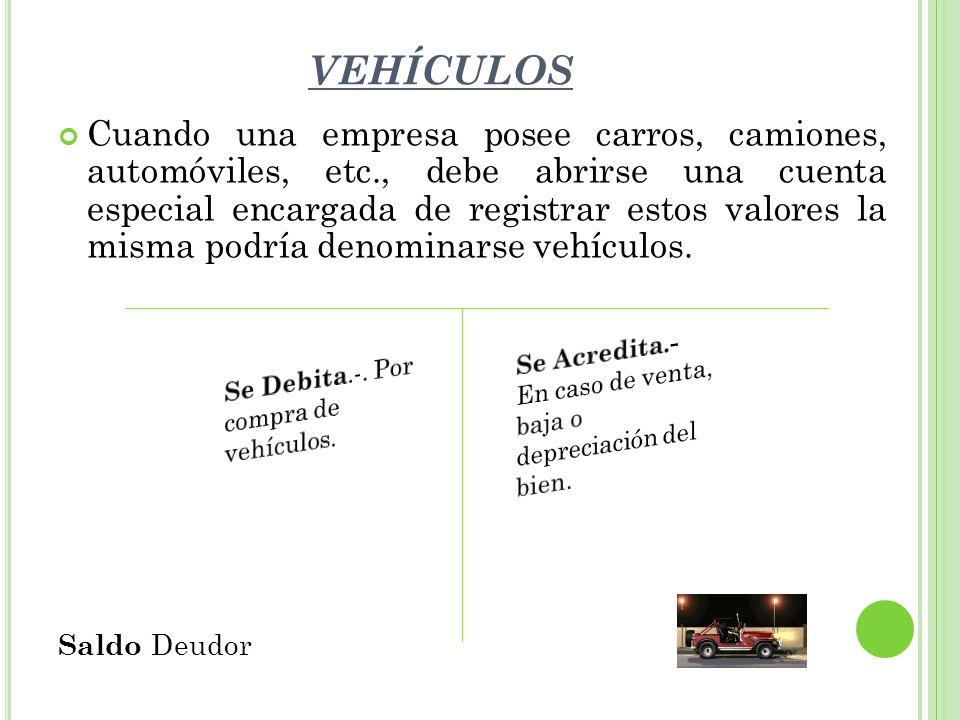 VEHÍCULOS Cuando una empresa posee carros, camiones, automóviles, etc., debe abrirse una cuenta especial encargada de registrar estos valores la misma podría denominarse vehículos.
