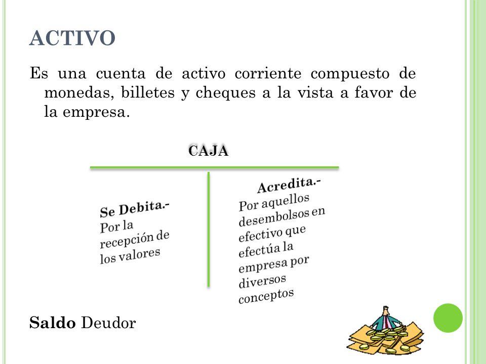 ACTIVO Es una cuenta de activo corriente compuesto de monedas, billetes y cheques a la vista a favor de la empresa.