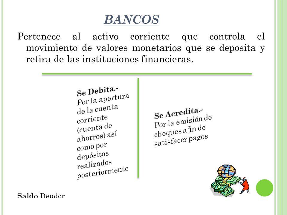 BANCOS Pertenece al activo corriente que controla el movimiento de valores monetarios que se deposita y retira de las instituciones financieras.