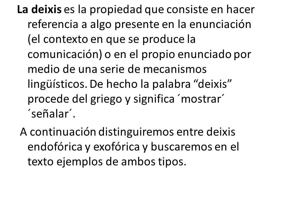 La deixis es la propiedad que consiste en hacer referencia a algo presente en la enunciación (el contexto en que se produce la comunicación) o en el propio enunciado por medio de una serie de mecanismos lingüísticos.
