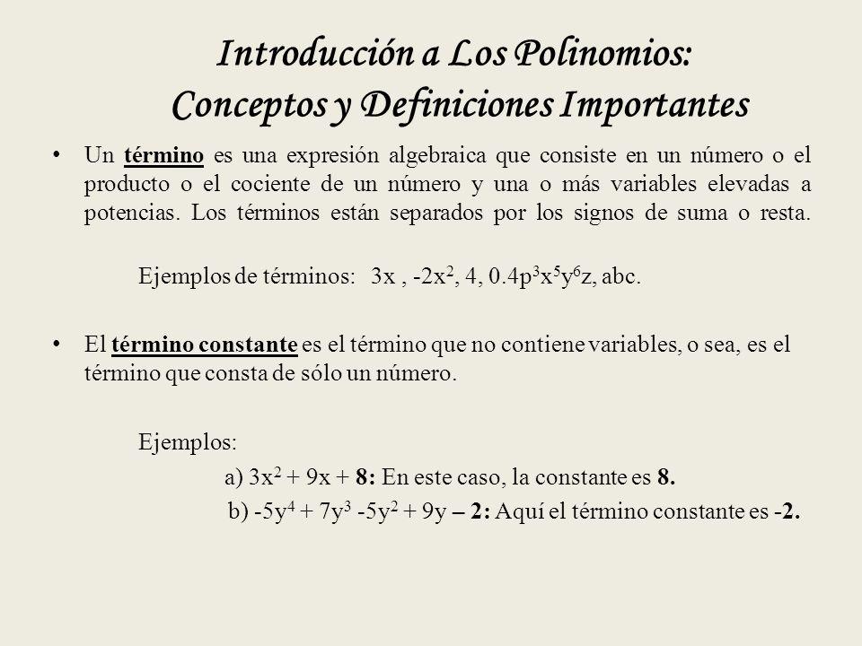 Introducción a Los Polinomios: Conceptos y Definiciones Importantes Un término es una expresión algebraica que consiste en un número o el producto o el cociente de un número y una o más variables elevadas a potencias.