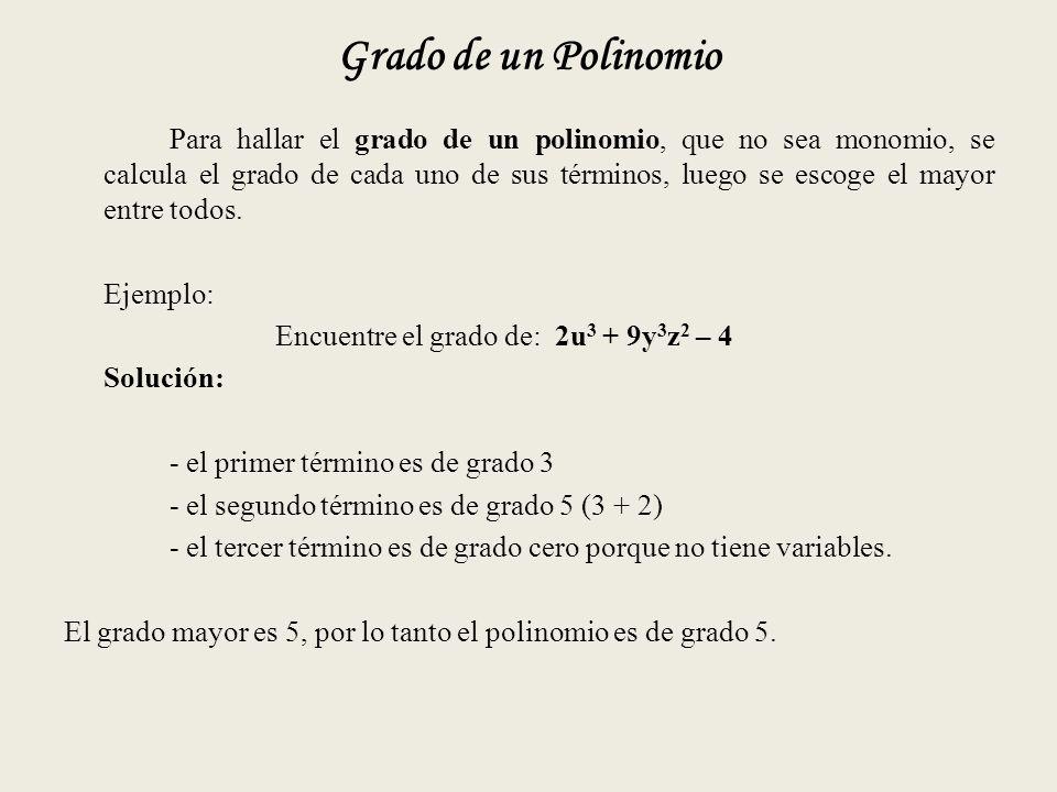 Grado de un Polinomio Para hallar el grado de un polinomio, que no sea monomio, se calcula el grado de cada uno de sus términos, luego se escoge el mayor entre todos.