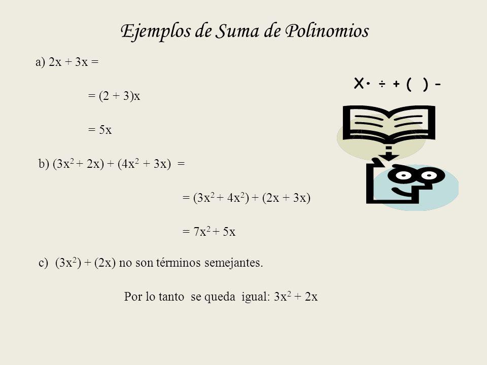 Ejemplos de Suma de Polinomios a) 2x + 3x = = (2 + 3)x = 5x b) (3x 2 + 2x) + (4x 2 + 3x) = = (3x 2 + 4x 2 ) + (2x + 3x) = 7x 2 + 5x c) (3x 2 ) + (2x) no son términos semejantes.