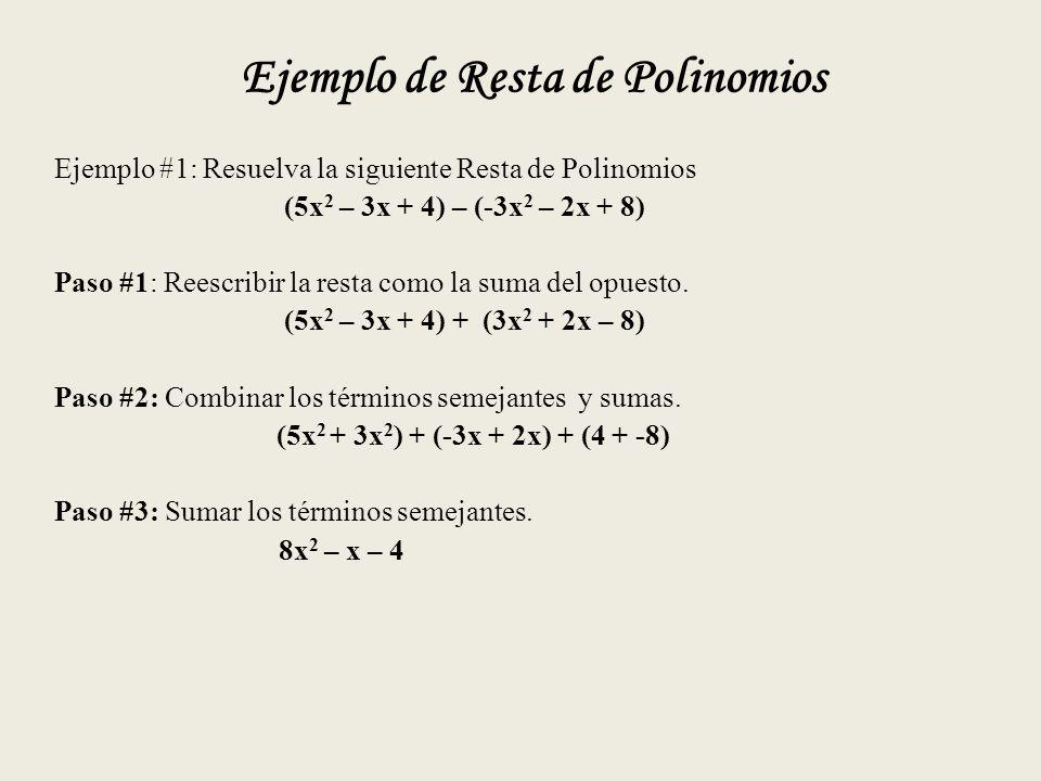 Ejemplo de Resta de Polinomios Ejemplo #1: Resuelva la siguiente Resta de Polinomios (5x 2 – 3x + 4) – (-3x 2 – 2x + 8) Paso #1: Reescribir la resta como la suma del opuesto.