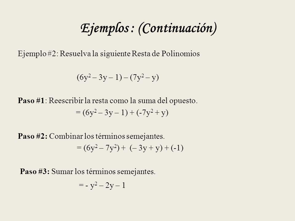 Ejemplos : (Continuación) Ejemplo #2: Resuelva la siguiente Resta de Polinomios (6y 2 – 3y – 1) – (7y 2 – y) Paso #1: Reescribir la resta como la suma del opuesto.
