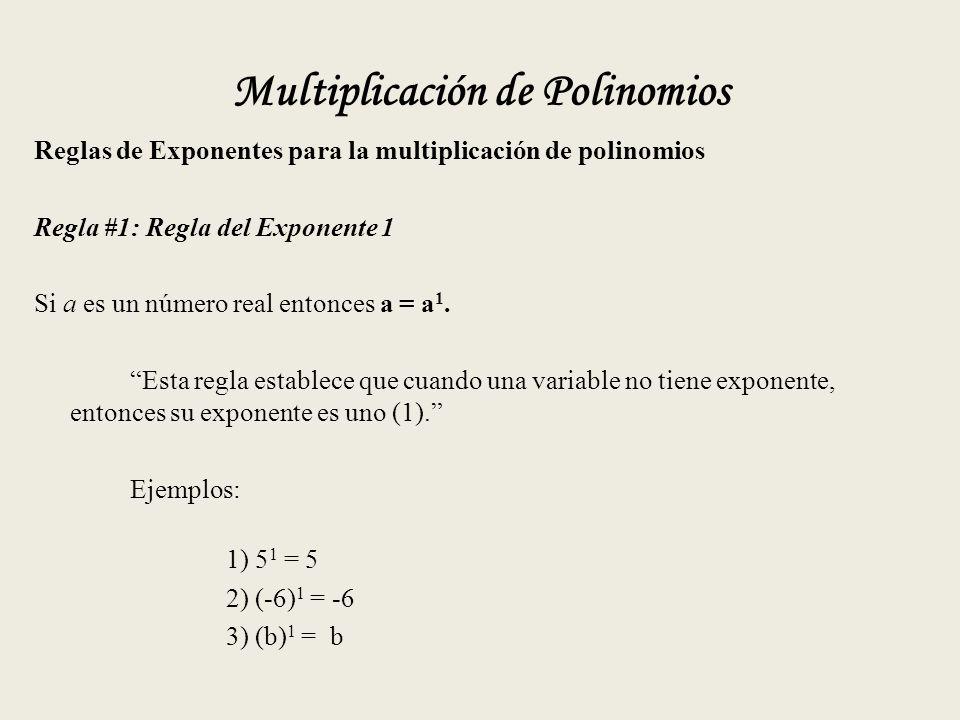 Multiplicación de Polinomios Reglas de Exponentes para la multiplicación de polinomios Regla #1: Regla del Exponente 1 Si a es un número real entonces a = a 1.