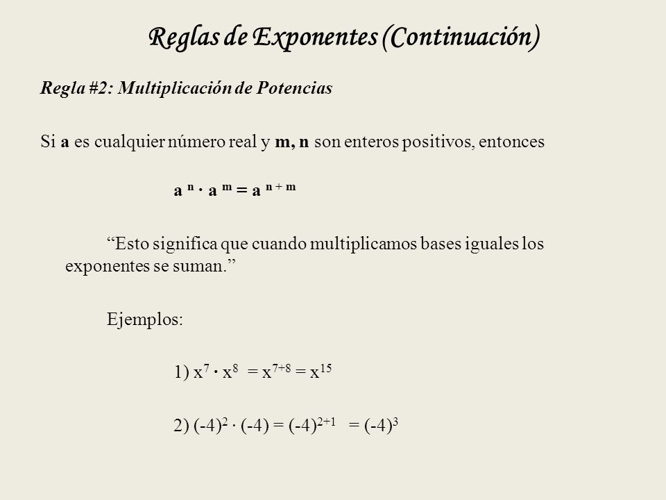 Reglas de Exponentes (Continuación) Regla #2: Multiplicación de Potencias Si a es cualquier número real y m, n son enteros positivos, entonces a n · a m = a n + m Esto significa que cuando multiplicamos bases iguales los exponentes se suman. Ejemplos: 1) x 7 · x 8 = x 7+8 = x 15 2) (-4) 2 · (-4) = (-4) 2+1 = (-4) 3