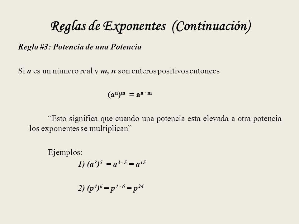 Reglas de Exponentes (Continuación) Regla #3: Potencia de una Potencia Si a es un número real y m, n son enteros positivos entonces (a n ) m = a n · m Esto significa que cuando una potencia esta elevada a otra potencia los exponentes se multiplican Ejemplos: 1) (a 3 ) 5 = a 3 · 5 = a 15 2) (p 4 ) 6 = p 4 · 6 = p 24