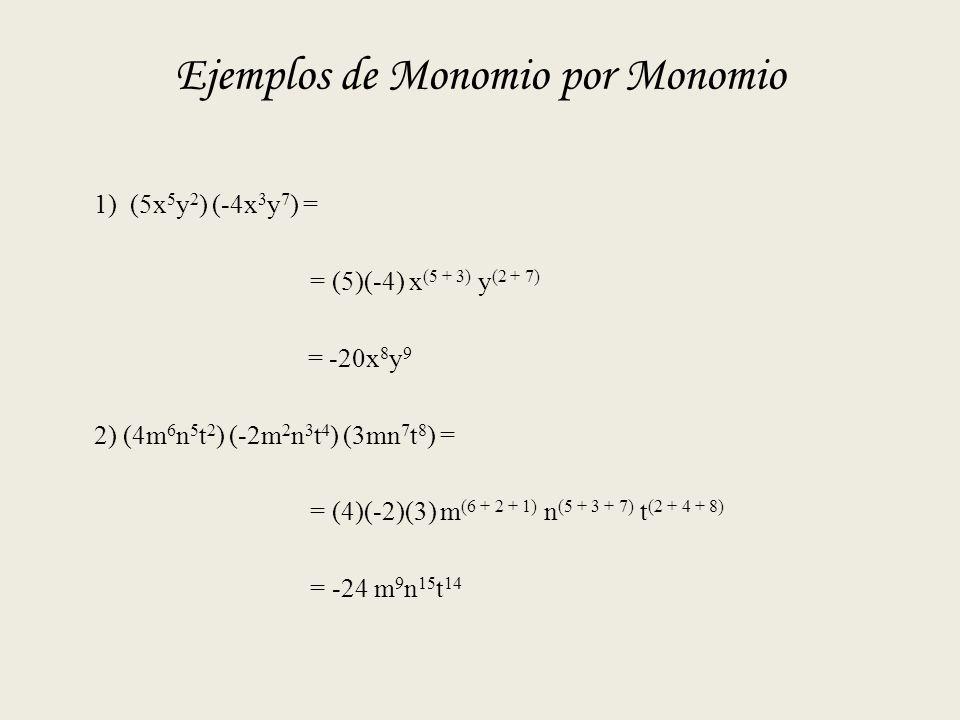 Ejemplos de Monomio por Monomio 1) (5x 5 y 2 ) (-4x 3 y 7 ) = = (5)(-4) x (5 + 3) y (2 + 7) = -20x 8 y 9 2) (4m 6 n 5 t 2 ) (-2m 2 n 3 t 4 ) (3mn 7 t 8 ) = = (4)(-2)(3) m (6 + 2 + 1) n (5 + 3 + 7) t (2 + 4 + 8) = -24 m 9 n 15 t 14