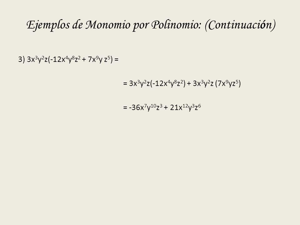 Ejemplos de Monomio por Polinomio: (Continuación) 3) 3x 3 y 2 z(-12x 4 y 8 z 2 + 7x 9 y z 5 ) = = 3x 3 y 2 z(-12x 4 y 8 z 2 ) + 3x 3 y 2 z (7x 9 yz 5 ) = -36x 7 y 10 z 3 + 21x 12 y 3 z 6