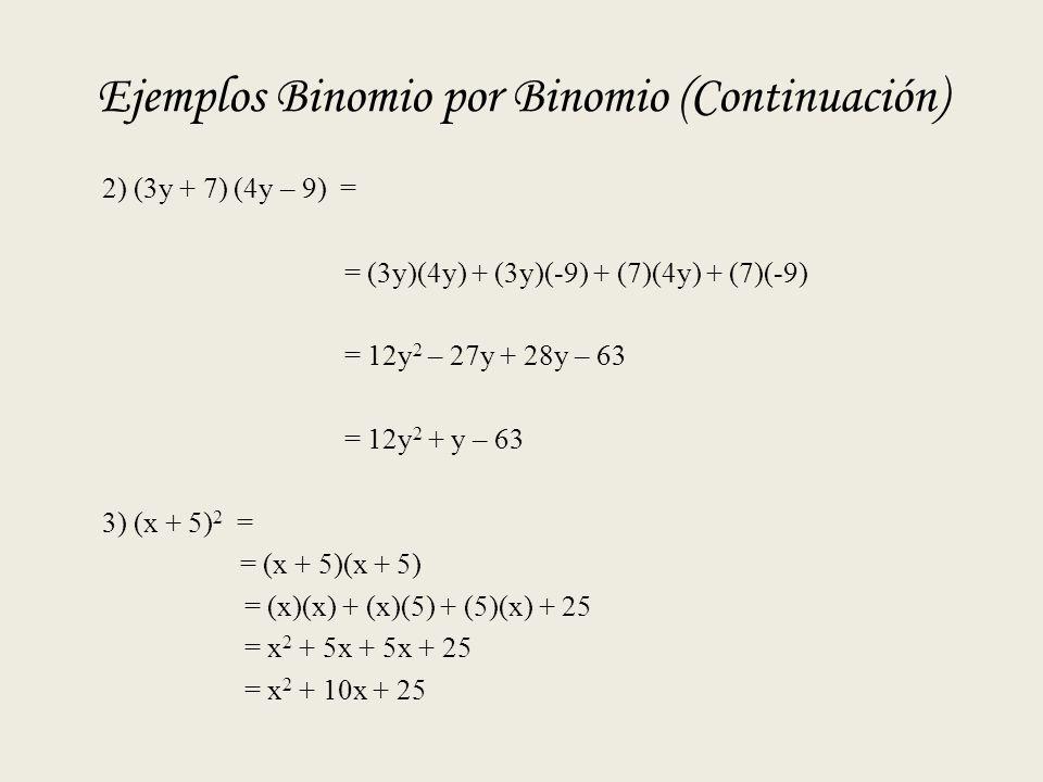 Ejemplos Binomio por Binomio (Continuación) 2) (3y + 7) (4y – 9) = = (3y)(4y) + (3y)(-9) + (7)(4y) + (7)(-9) = 12y 2 – 27y + 28y – 63 = 12y 2 + y – 63 3) (x + 5) 2 = = (x + 5)(x + 5) = (x)(x) + (x)(5) + (5)(x) + 25 = x 2 + 5x + 5x + 25 = x 2 + 10x + 25