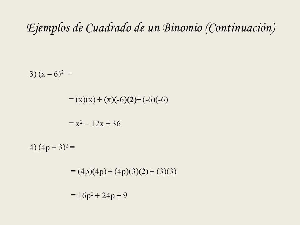 Ejemplos de Cuadrado de un Binomio (Continuación) 3) (x – 6) 2 = = (x)(x) + (x)(-6)(2)+ (-6)(-6) = x 2 – 12x + 36 4) (4p + 3) 2 = = (4p)(4p) + (4p)(3)(2) + (3)(3) = 16p 2 + 24p + 9