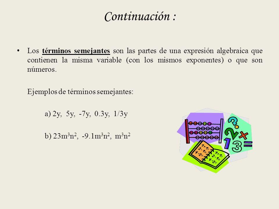 Continuación : Los términos semejantes son las partes de una expresión algebraica que contienen la misma variable (con los mismos exponentes) o que son números.
