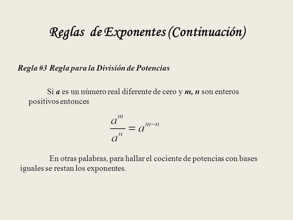 Reglas de Exponentes (Continuación) Regla #3 Regla para la División de Potencias Si a es un número real diferente de cero y m, n son enteros positivos entonces En otras palabras, para hallar el cociente de potencias con bases iguales se restan los exponentes.